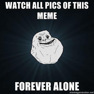 Watch-all-pics-of-this-meme-Forever-Alone.jpg