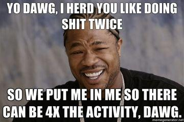 Yo-dawg-i-herd-you-like-doing-shit-twice-so-we-put-me-in-me-so-there-can-be-4X-the-activity-dawg.jpg
