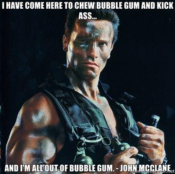 I-have-come-here-to-chew-bubble-gum-and-kick-ass-And-Im-all-out-of-bubble-gum-John-Mcclane.jpg