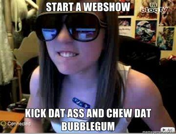 Start-a-webshow-Kick-dat-ass-and-chew-dat-bubblegum.jpg