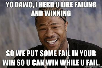 yo-dawg-i-herd-u-like-failing-and-winning-so-we-put-some-fail-in-your-win-so-u-can-win-while-u-fail.jpg