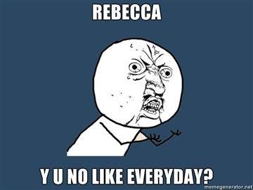REBECCA-Y-U-NO-LIKE-EVERYDAY.jpg