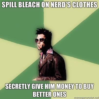 Spill-bleach-on-nerds-clothes-Secretly-give-him-money-to-buy-better-ones.jpg
