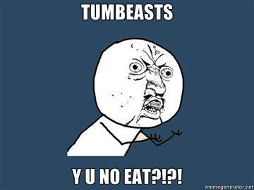 TUMBEASTS-Y-U-NO-EAT.jpg