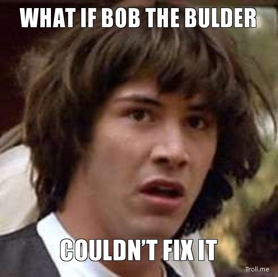 what-if-bob-the-bulder-couldnt-fix-it.jpg
