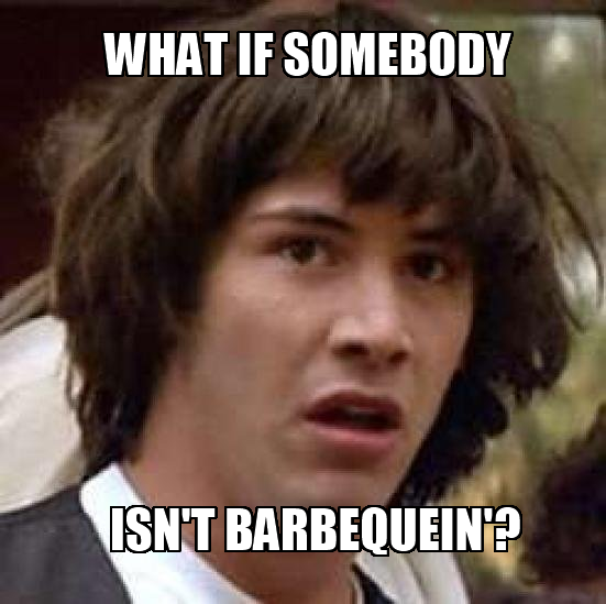 What if somebody isn't barbequein'?