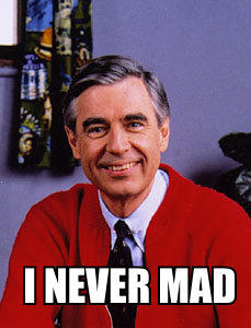 Mr. Rogers is never mad