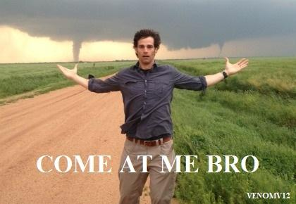 COME AT ME BRO! TORNADO STYLE