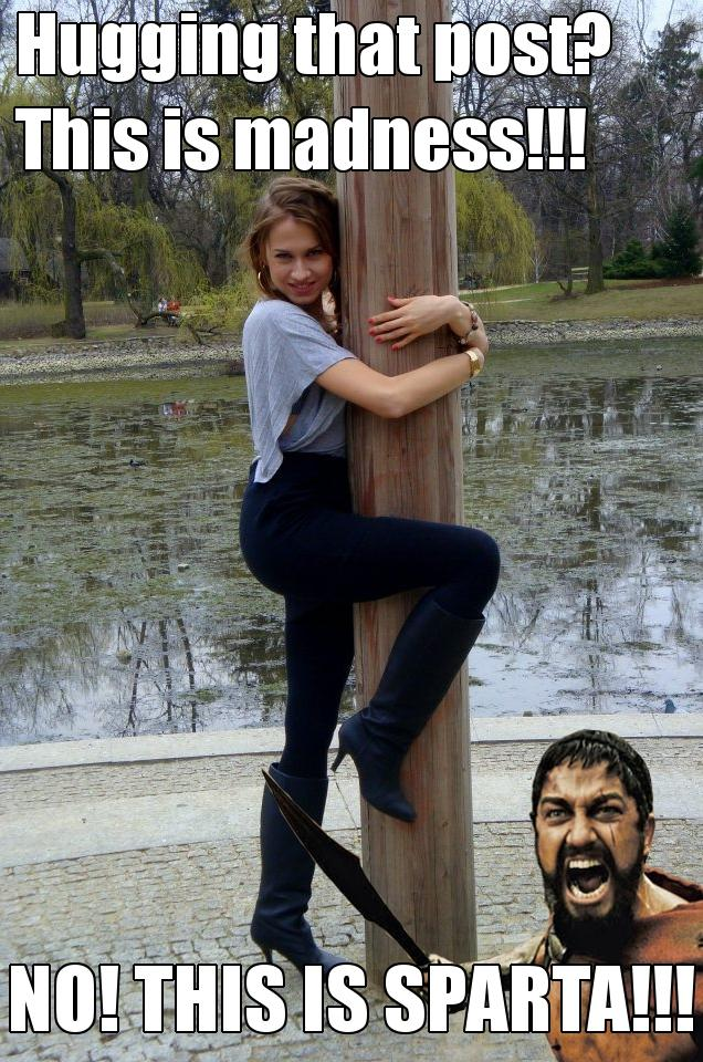 Hugging That Post? This is madness!!! NO! THIS IS SPARTA!!!