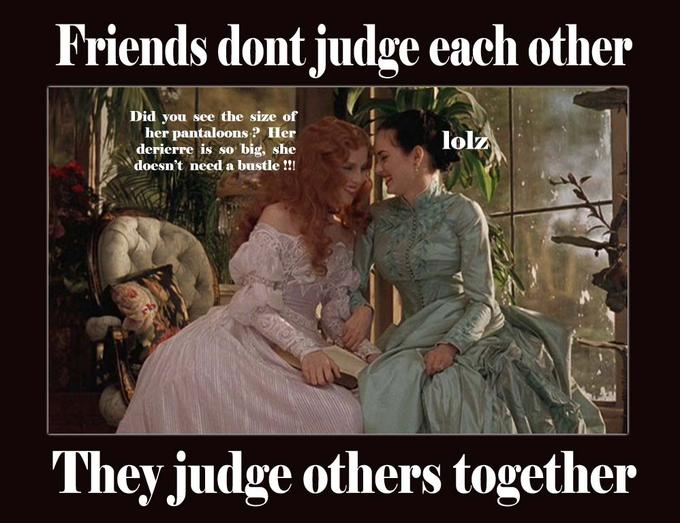 Friends dont judge each other, they judge others together