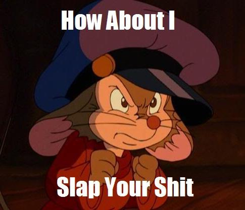 How About Fievel Slaps Your Shit