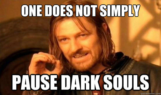 One does not simply pause in dark souls