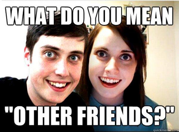 Funny Jealous Girlfriend Meme : Funny dating meme i an overly attached girlfriend meme for you image