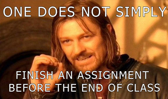 One does not simply finish an assignment