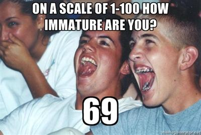 On a scale of 1-100 how immature are you? 69