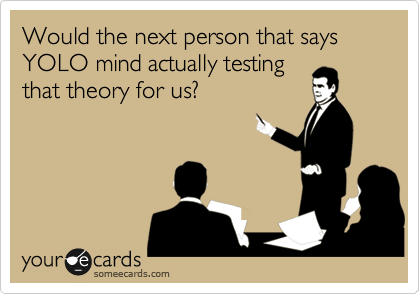 Would the next person that says YOLO mind actually testing that theory for us?