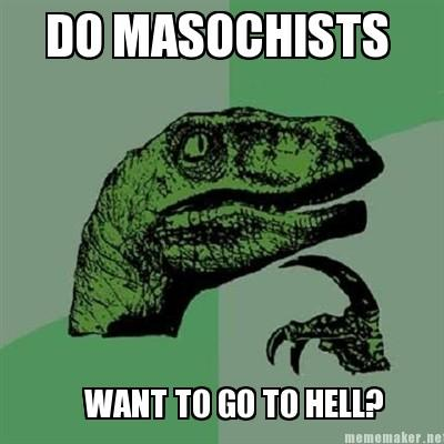 DO MASOCHISTS WANT TO GO TO HELL?