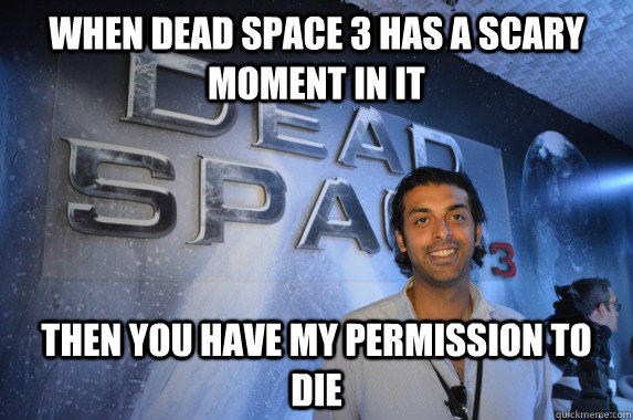 When Dead Space 3 has a scary moment in it, then you have my permission to die
