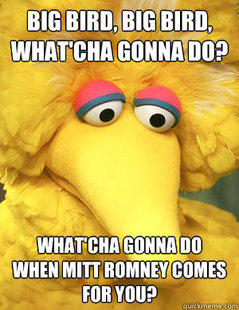 Big Bird, Big Bird. What'Cha Gonna Do When Mitt Romney Comes for You?