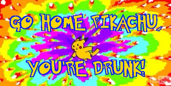 Go Home Pikachu, You're Drunk!