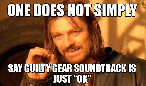 "One does not simply say Guilty gear soundtrack is just ""OK"""
