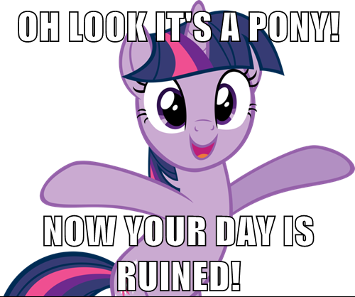 Oh look, it's a Pony! Now your day is ruined!