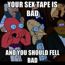 Your sex tape is bad and you should feel bad.