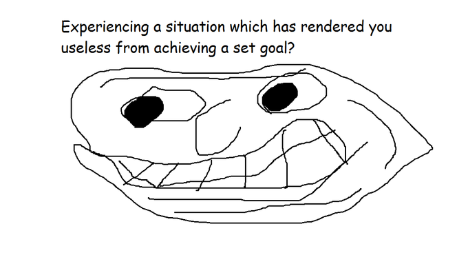 Experiencing a situation which has rendered you useless from achieving a set goal?