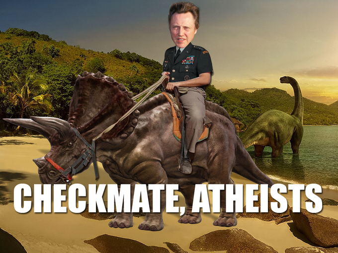If there is no god how is Christopher Walken Riding a Triceratops? Checkmate, Atheists