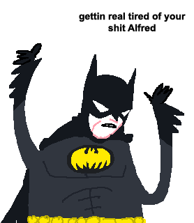 gettin real tired of your shit Alfred
