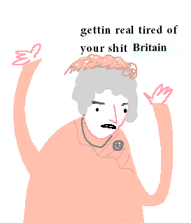 gettin real tired of your shit Britain