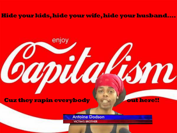 Capitalism...they rapin everybody