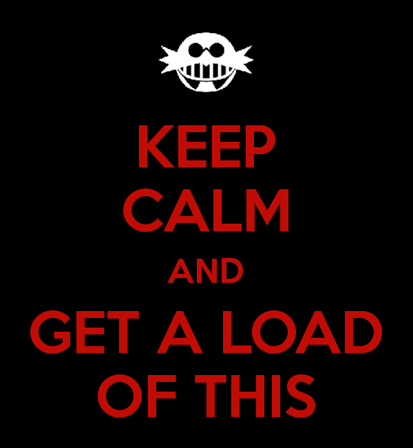 Keep Calm...and GET A LOAD OF THIS!!