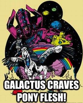 Galactus craves pony flesh