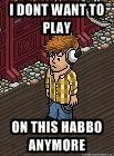 I DON´T WANT TO PLAY ON THIS HABBO ANYMORE