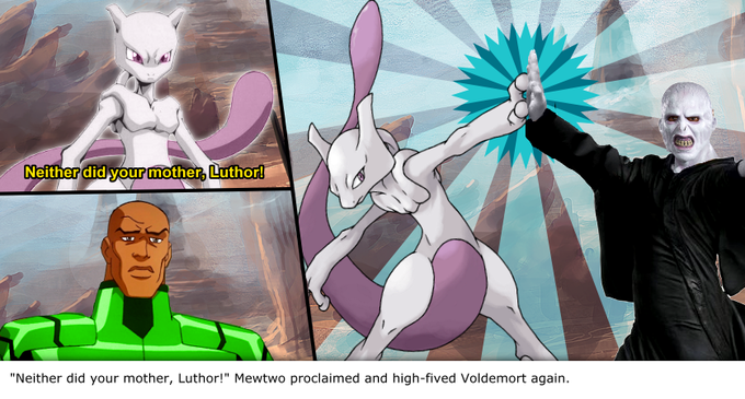 """""""Neither did your mother, Luthor!"""" Mewtwo proclaimed and high-fived Voldemort again."""