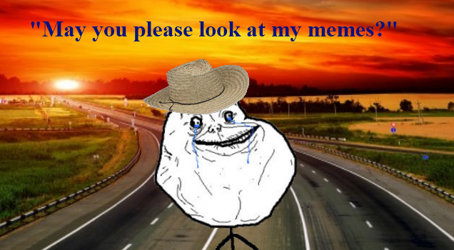 Look at my memes! (Forever alone)