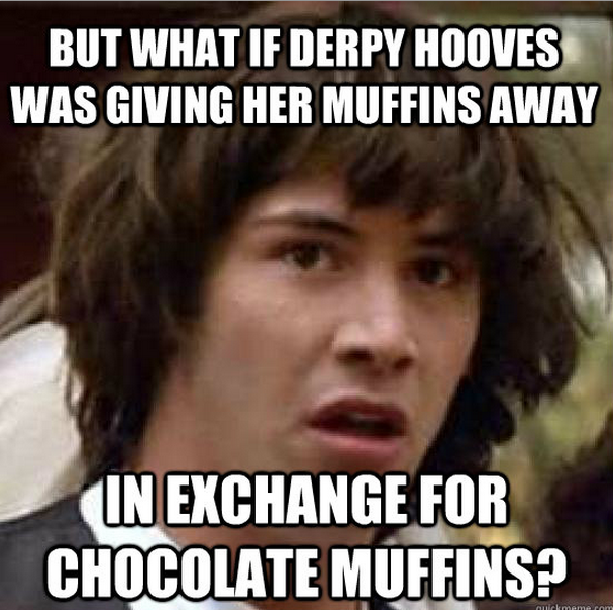 But what if Derpy Hooves was giving her muffins away. In exchange for chocolate muffins?