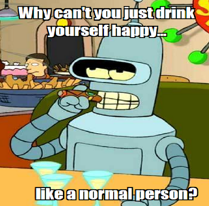 Why can't you just drink yourself happy like a normal person?