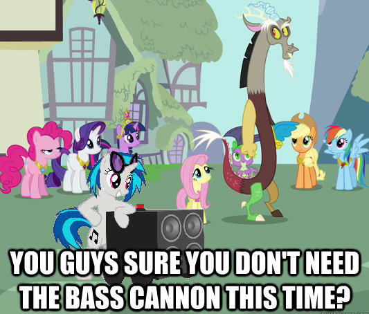 you guys sure you don't need the bass cannon this time?