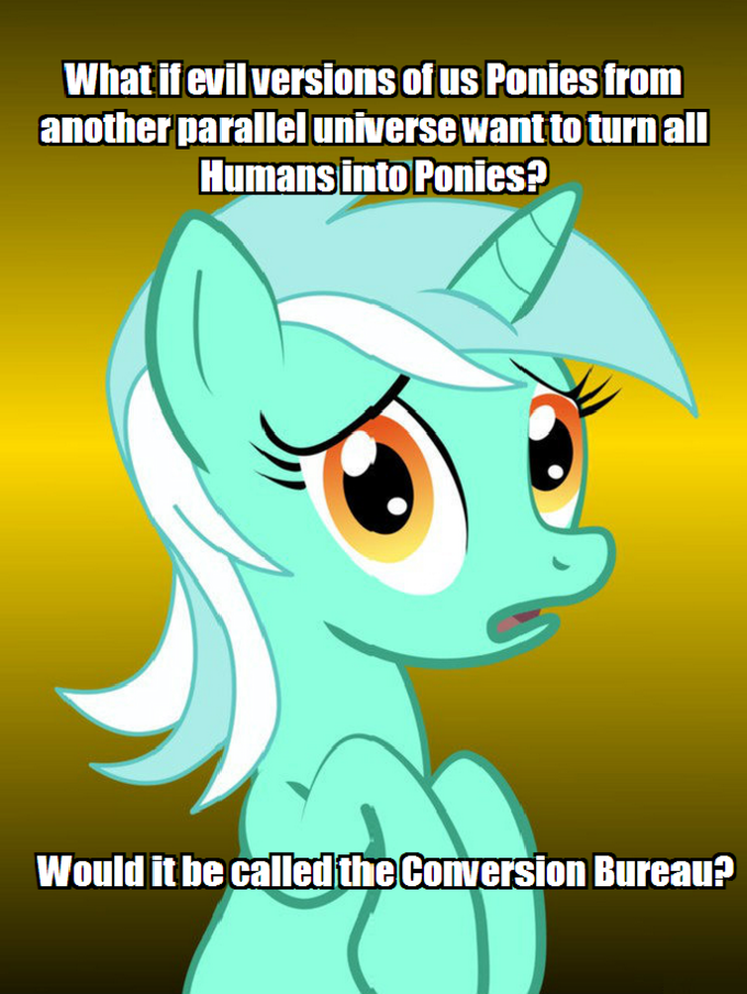 What if evil versions of us Ponies from another parallel universe want to turn all Humans into Ponies? Would it be called the Conversion Bureau?