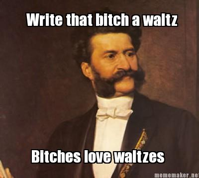 Write that bitch a waltz