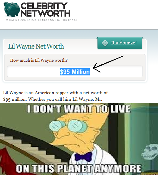 Lil wayne has more money than I ever will...