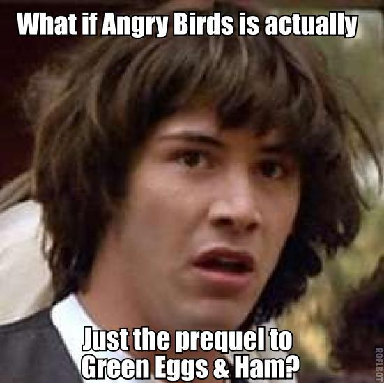 What if Angry Birds is actually just the prequel to Green Eggs and Ham?