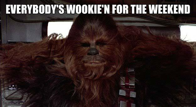 Everybody's Wookie'n for the weekend