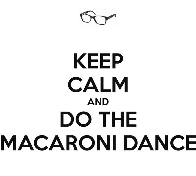 Keep Calm and do the macaroni dance