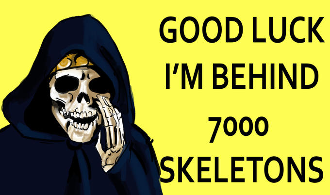 Good Luck, I'm behind 7000 skeletons.