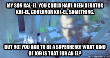 My son Kal-El. You could have been Senator Kal-El, Governor Kal-El, something. But no! You had to be a superhero! What kind of job is that for an El?