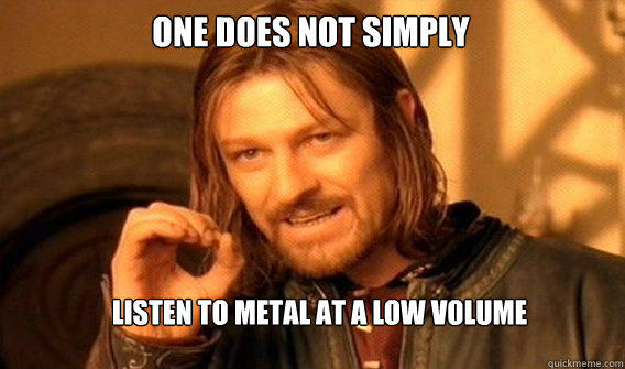 One does not simply listen to metal at a low volume.