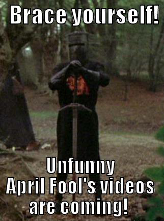 Brace yourselves. Unfunny April Fool's Day videos are coming!